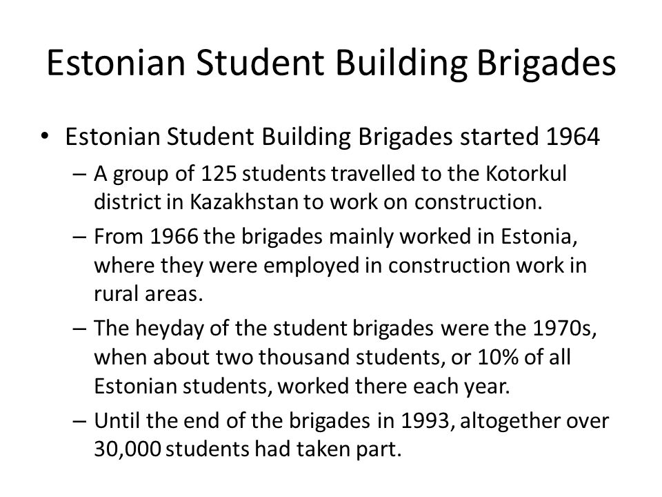 Estonian Student Building Brigades Estonian Student Building Brigades started 1964 – A group of 125 students travelled to the Kotorkul district in Kazakhstan to work on construction.