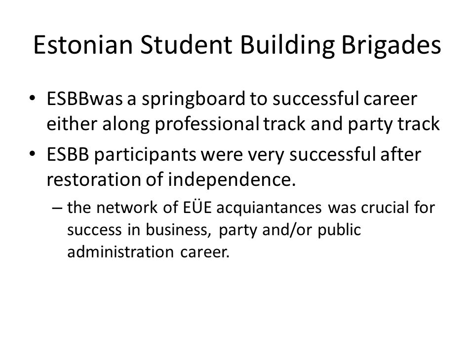 Estonian Student Building Brigades ESBBwas a springboard to successful career either along professional track and party track ESBB participants were very successful after restoration of independence.