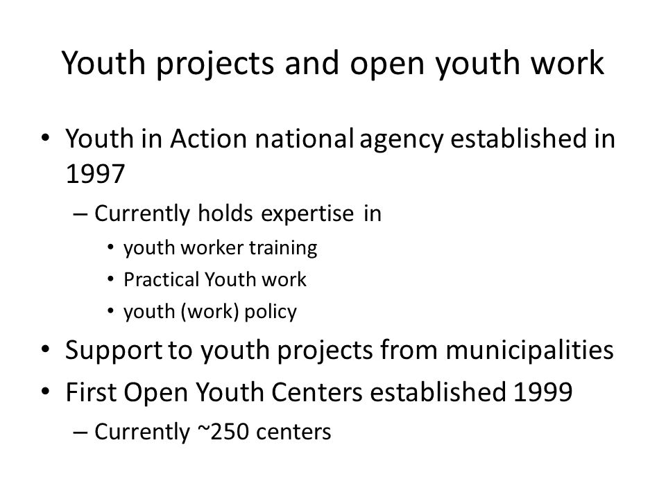 Youth projects and open youth work Youth in Action national agency established in 1997 – Currently holds expertise in youth worker training Practical Youth work youth (work) policy Support to youth projects from municipalities First Open Youth Centers established 1999 – Currently ~250 centers