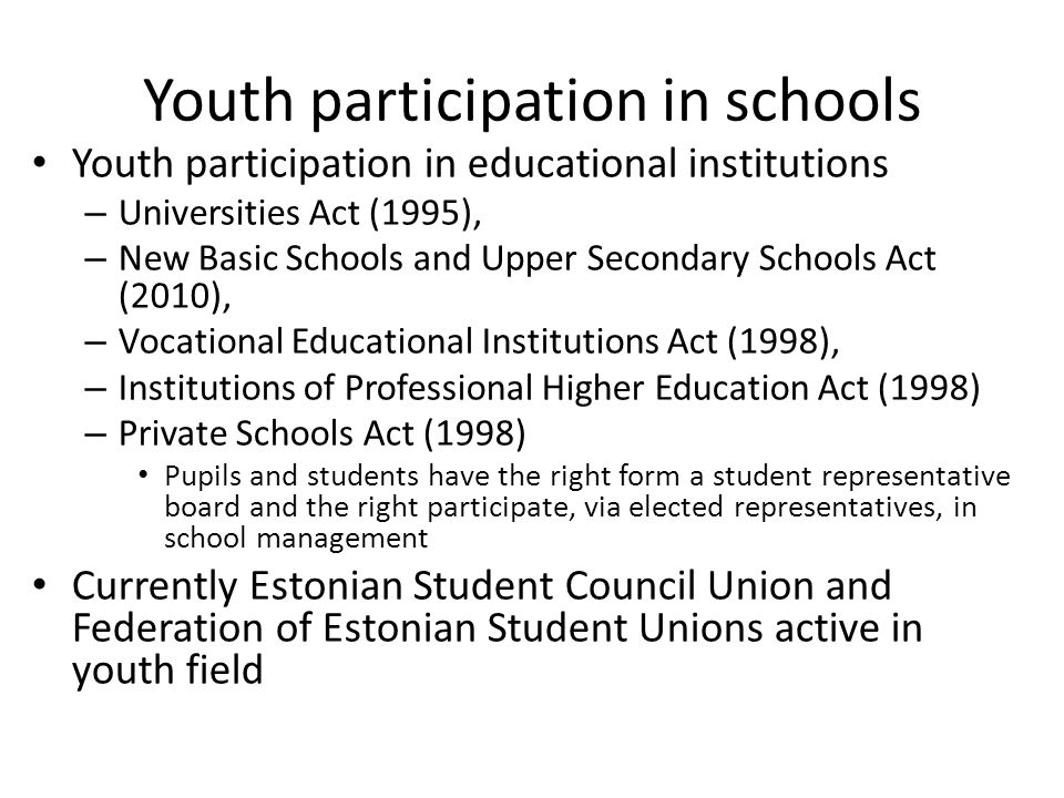 Youth participation in schools Youth participation in educational institutions – Universities Act (1995), – New Basic Schools and Upper Secondary Schools Act (2010), – Vocational Educational Institutions Act (1998), – Institutions of Professional Higher Education Act (1998) – Private Schools Act (1998) Pupils and students have the right form a student representative board and the right participate, via elected representatives, in school management Currently Estonian Student Council Union and Federation of Estonian Student Unions active in youth field