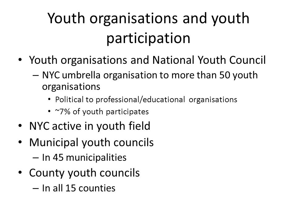 Youth organisations and youth participation Youth organisations and National Youth Council – NYC umbrella organisation to more than 50 youth organisations Political to professional/educational organisations ~7% of youth participates NYC active in youth field Municipal youth councils – In 45 municipalities County youth councils – In all 15 counties