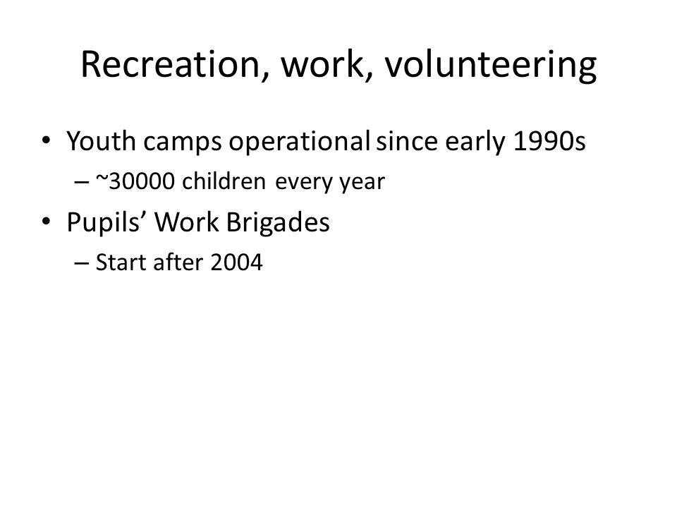 Recreation, work, volunteering Youth camps operational since early 1990s – ~30000 children every year Pupils' Work Brigades – Start after 2004