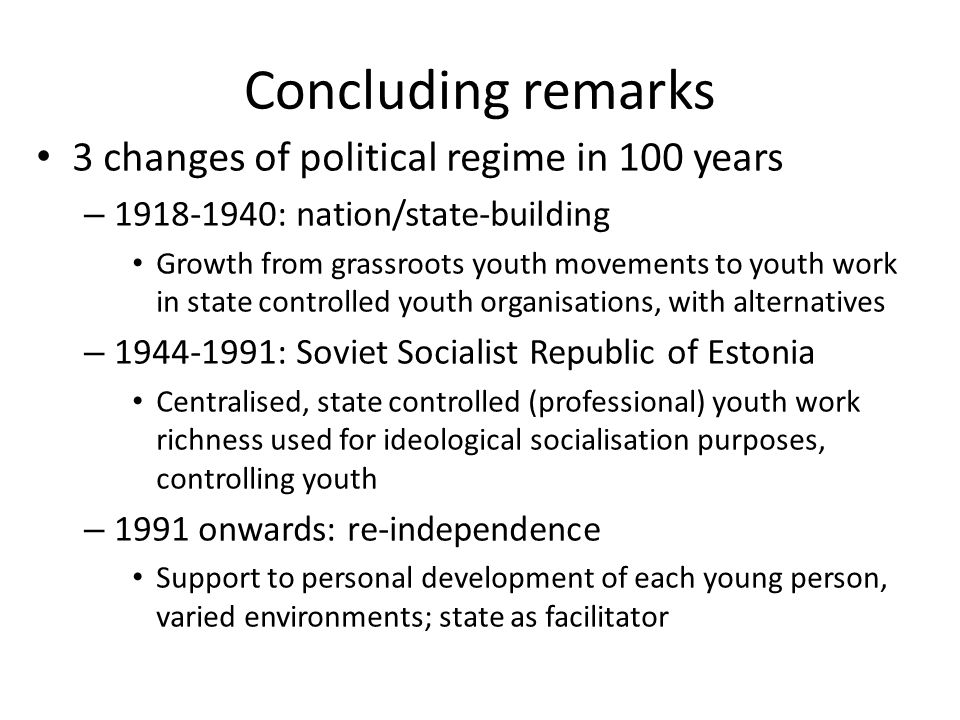 Concluding remarks 3 changes of political regime in 100 years – : nation/state-building Growth from grassroots youth movements to youth work in state controlled youth organisations, with alternatives – : Soviet Socialist Republic of Estonia Centralised, state controlled (professional) youth work richness used for ideological socialisation purposes, controlling youth – 1991 onwards: re-independence Support to personal development of each young person, varied environments; state as facilitator