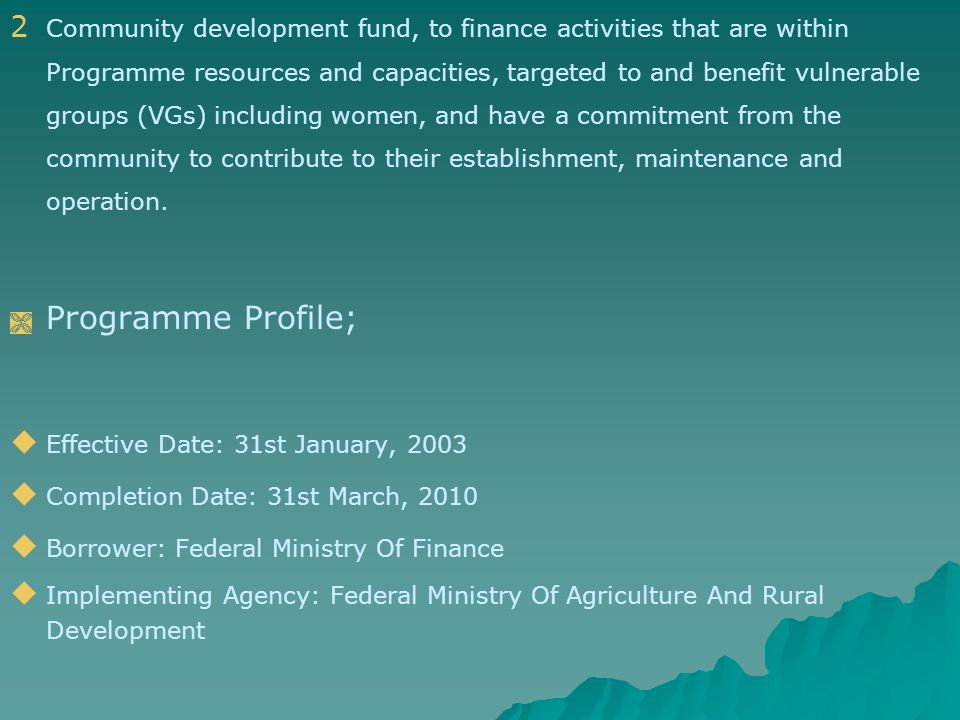 2 2 Community development fund, to finance activities that are within Programme resources and capacities, targeted to and benefit vulnerable groups (VGs) including women, and have a commitment from the community to contribute to their establishment, maintenance and operation.