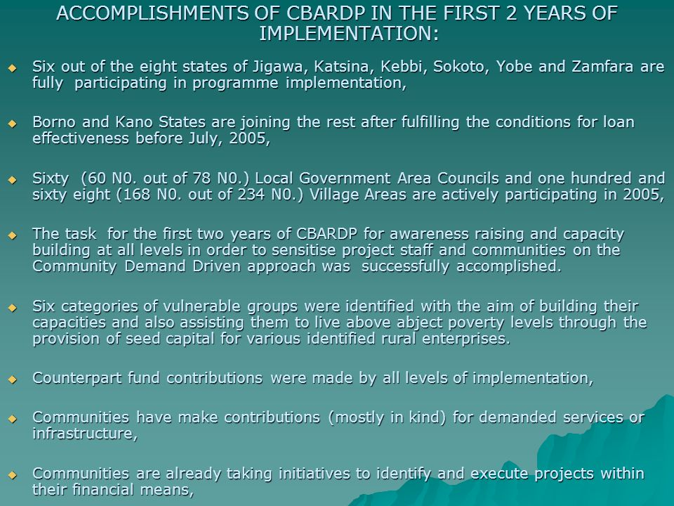 ACCOMPLISHMENTS OF CBARDP IN THE FIRST 2 YEARS OF IMPLEMENTATION:  Six out of the eight states of Jigawa, Katsina, Kebbi, Sokoto, Yobe and Zamfara are fully participating in programme implementation,  Borno and Kano States are joining the rest after fulfilling the conditions for loan effectiveness before July, 2005,  Sixty (60 N0.