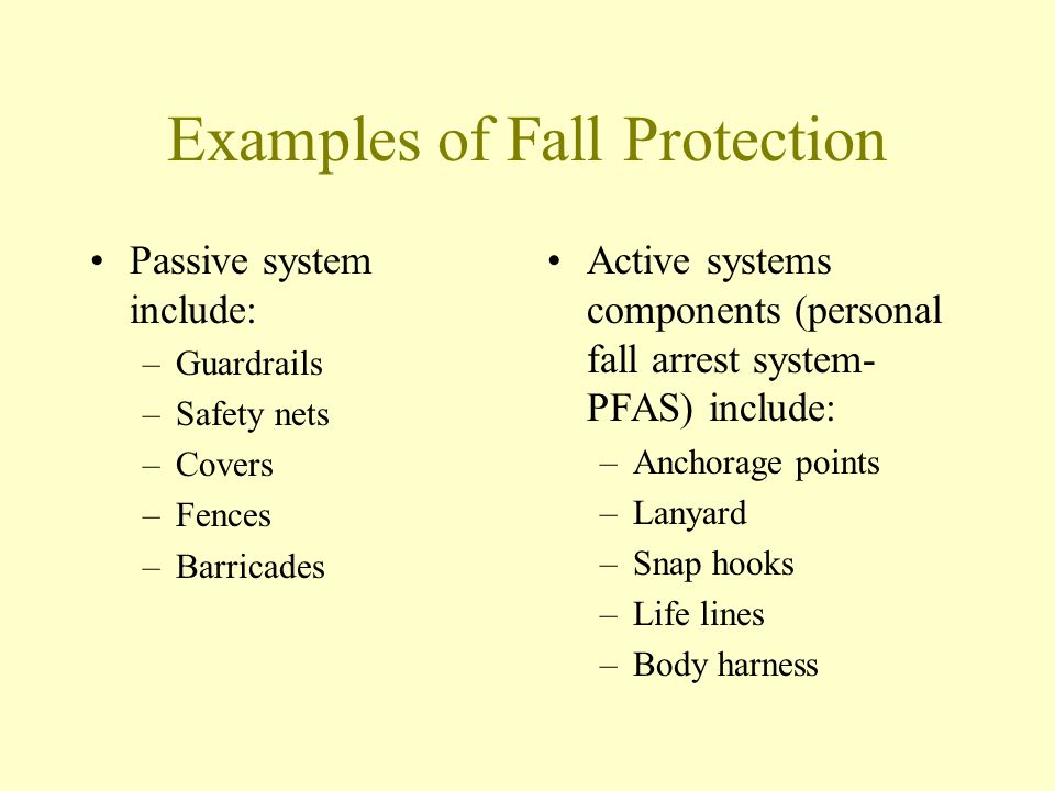 Examples of Fall Protection Passive system include: –Guardrails –Safety nets –Covers –Fences –Barricades Active systems components (personal fall arre