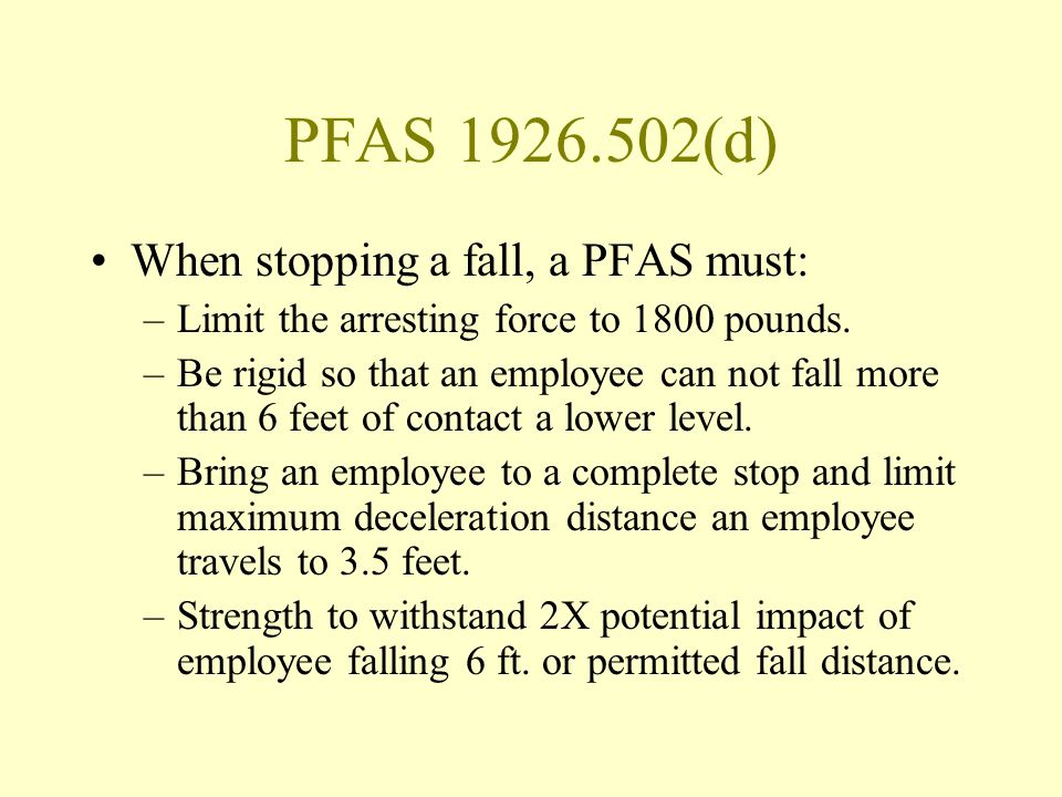PFAS 1926.502(d) When stopping a fall, a PFAS must: –Limit the arresting force to 1800 pounds. –Be rigid so that an employee can not fall more than 6