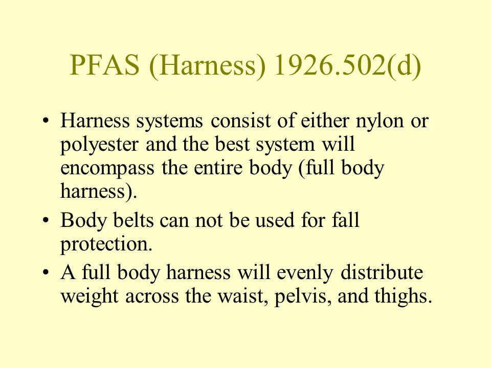 PFAS (Harness) 1926.502(d) Harness systems consist of either nylon or polyester and the best system will encompass the entire body (full body harness)