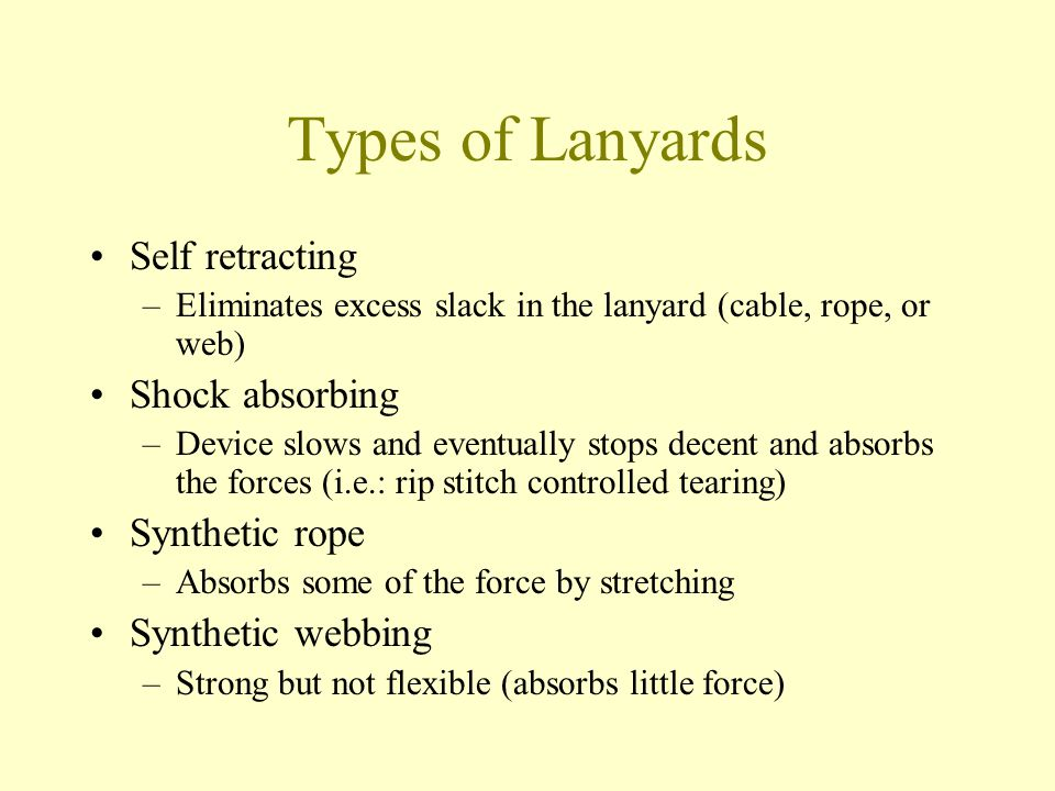 Types of Lanyards Self retracting –Eliminates excess slack in the lanyard (cable, rope, or web) Shock absorbing –Device slows and eventually stops dec