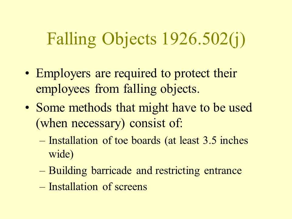 Falling Objects 1926.502(j) Employers are required to protect their employees from falling objects. Some methods that might have to be used (when nece