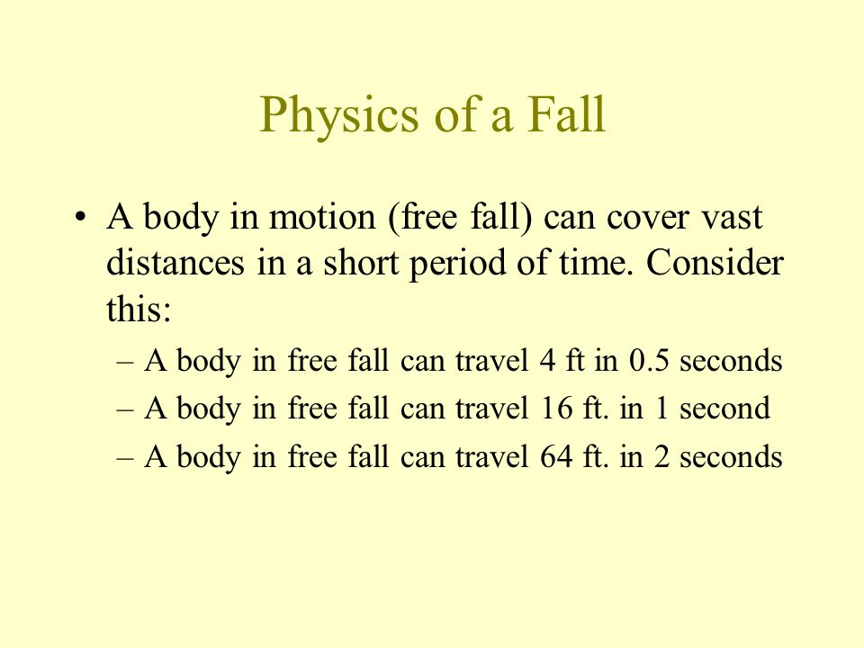 Physics of a Fall A body in motion (free fall) can cover vast distances in a short period of time. Consider this: –A body in free fall can travel 4 ft