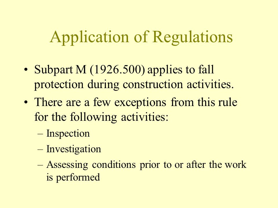 Application of Regulations Subpart M (1926.500) applies to fall protection during construction activities. There are a few exceptions from this rule f