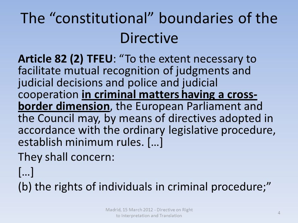 The constitutional boundaries of the Directive Article 82 (2) TFEU: To the extent necessary to facilitate mutual recognition of judgments and judicial decisions and police and judicial cooperation in criminal matters having a cross- border dimension, the European Parliament and the Council may, by means of directives adopted in accordance with the ordinary legislative procedure, establish minimum rules.