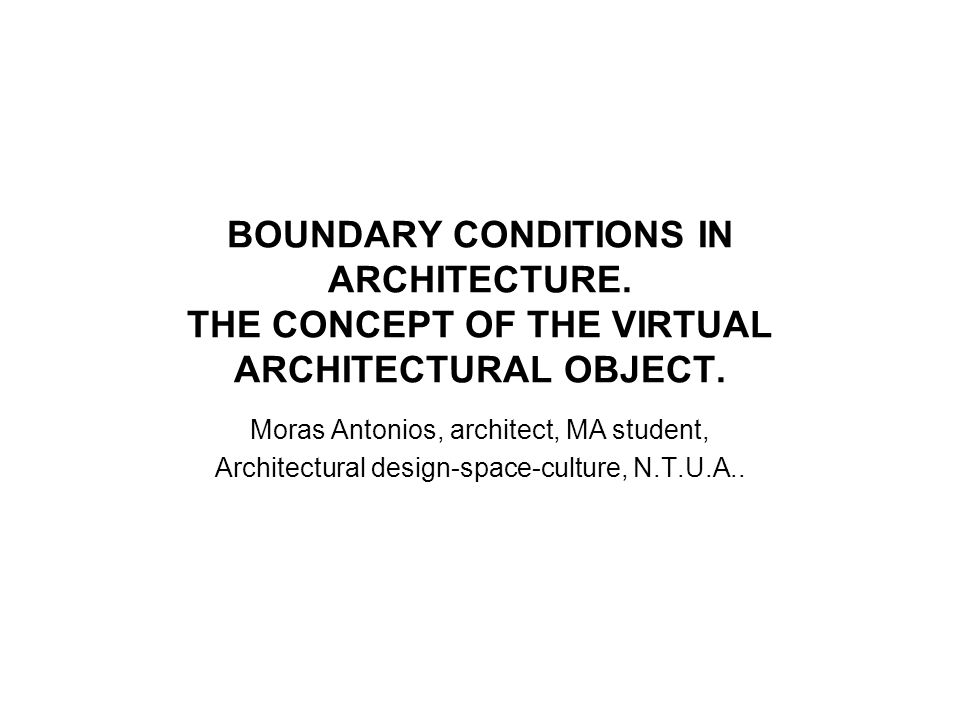 BOUNDARY CONDITIONS IN ARCHITECTURE. THE CONCEPT OF THE VIRTUAL ARCHITECTURAL OBJECT. Moras Antonios, architect, MA student, Architectural design-spac