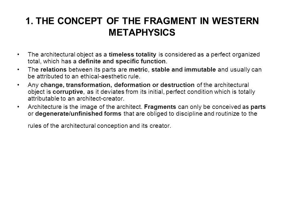 1. THE CONCEPT OF THE FRAGMENT IN WESTERN METAPHYSICS The architectural object as a timeless totality is considered as a perfect organized total, whic