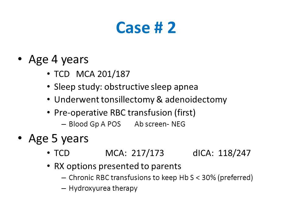 Case # 2 Age 4 years TCDMCA 201/187 Sleep study: obstructive sleep apnea Underwent tonsillectomy & adenoidectomy Pre-operative RBC transfusion (first)