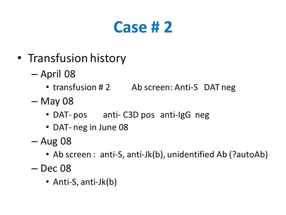 Case # 2 Transfusion history – April 08 transfusion # 2Ab screen: Anti-S DAT neg – May 08 DAT- posanti- C3D posanti-IgG neg DAT- neg in June 08 – Aug