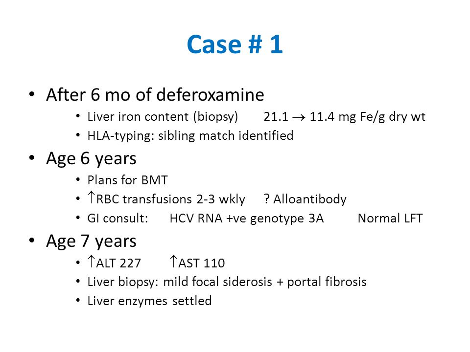 Case # 1 After 6 mo of deferoxamine Liver iron content (biopsy)21.1  11.4 mg Fe/g dry wt HLA-typing: sibling match identified Age 6 years Plans for B