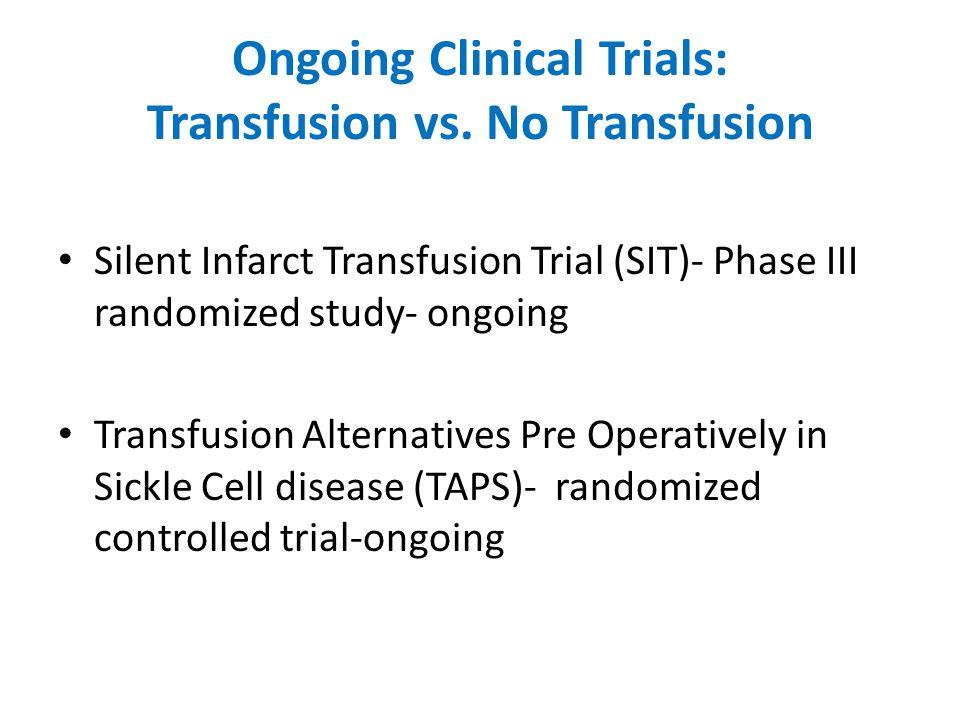Ongoing Clinical Trials: Transfusion vs. No Transfusion Silent Infarct Transfusion Trial (SIT)- Phase III randomized study- ongoing Transfusion Altern
