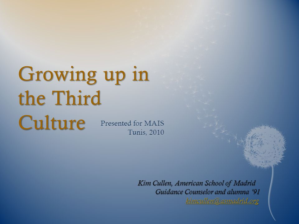 Growing up in the Third Culture Presented for MAIS Tunis, 2010 Kim Cullen, American School of Madrid Guidance Counselor and alumna '91 kimcullen@asmadrid.org