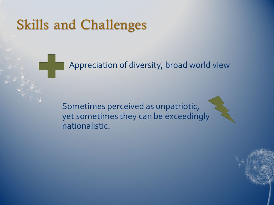 Skills and Challenges Appreciation of diversity, broad world view Sometimes perceived as unpatriotic, yet sometimes they can be exceedingly nationalis