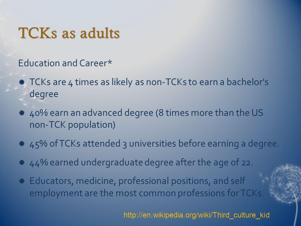 TCKs as adults Education and Career*  TCKs are 4 times as likely as non-TCKs to earn a bachelor s degree  40% earn an advanced degree (8 times more than the US non-TCK population)  45% of TCKs attended 3 universities before earning a degree.