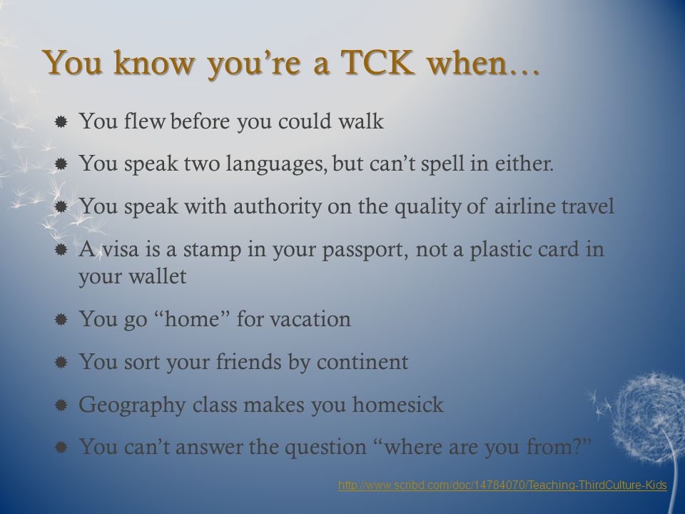 You know you're a TCK when…  You flew before you could walk  You speak two languages, but can't spell in either.  You speak with authority on the q