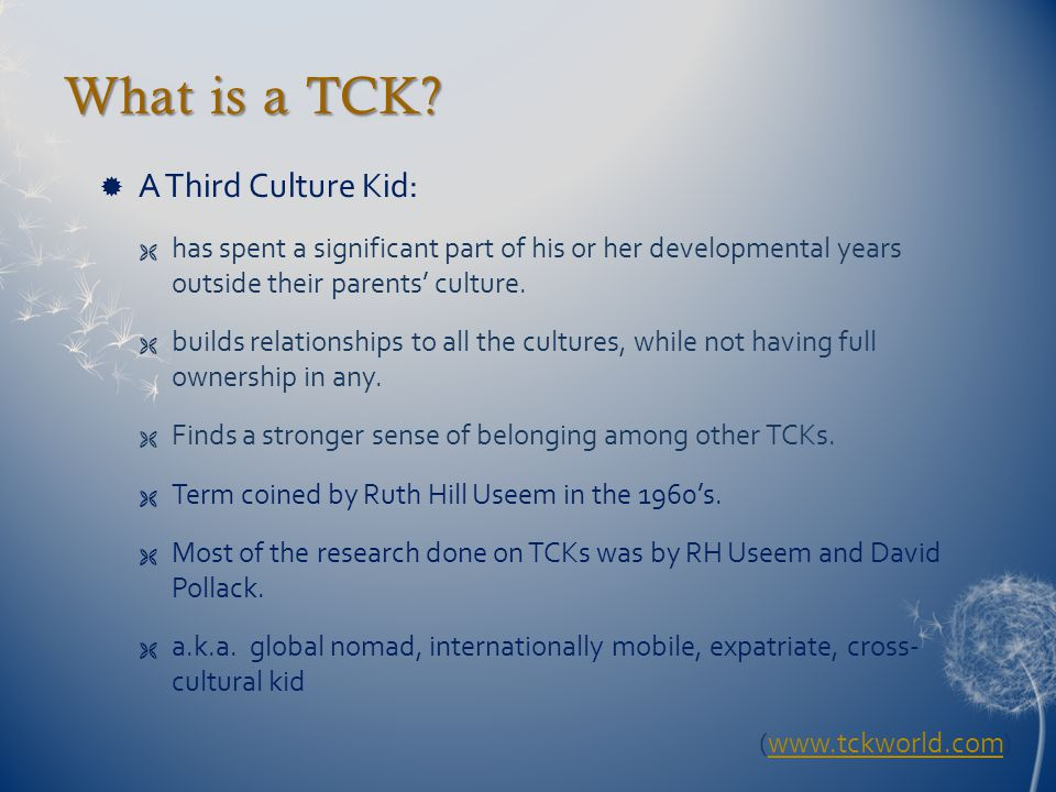 What is a TCK?  A Third Culture Kid:  has spent a significant part of his or her developmental years outside their parents' culture.  builds relati
