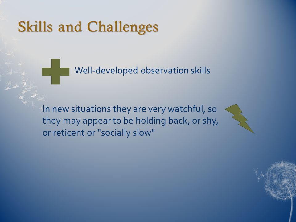 Skills and Challenges Well-developed observation skills In new situations they are very watchful, so they may appear to be holding back, or shy, or reticent or socially slow