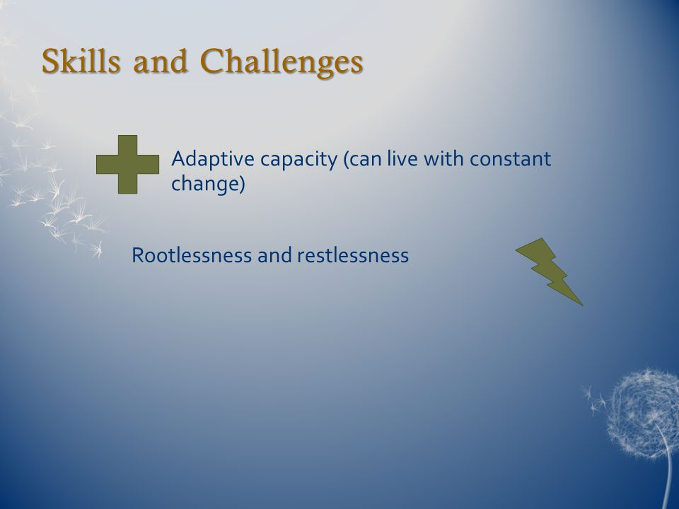 Skills and Challenges Adaptive capacity (can live with constant change) Rootlessness and restlessness