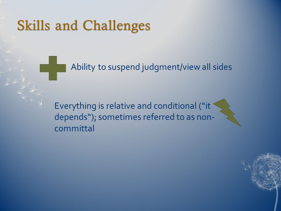 """Skills and Challenges Ability to suspend judgment/view all sides Everything is relative and conditional (""""it depends""""); sometimes referred to as non-"""