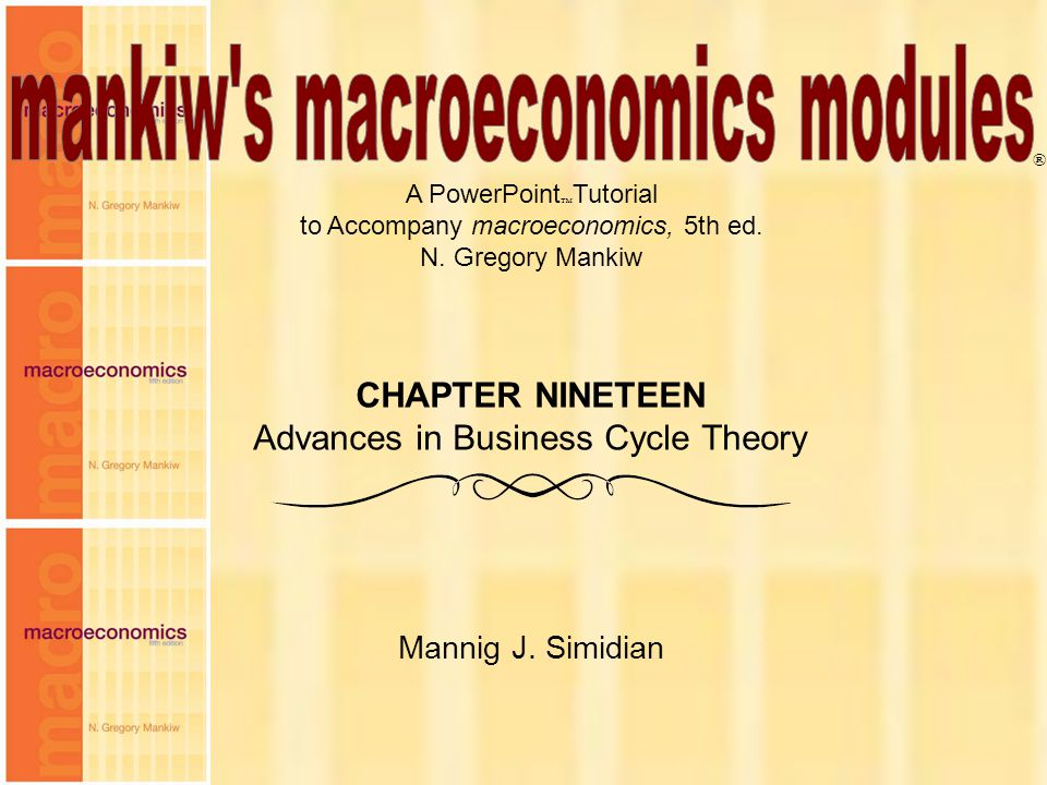 Chapter Nineteen1 A PowerPoint  Tutorial to Accompany macroeconomics, 5th ed. N. Gregory Mankiw Mannig J. Simidian ® CHAPTER NINETEEN Advances in Bus