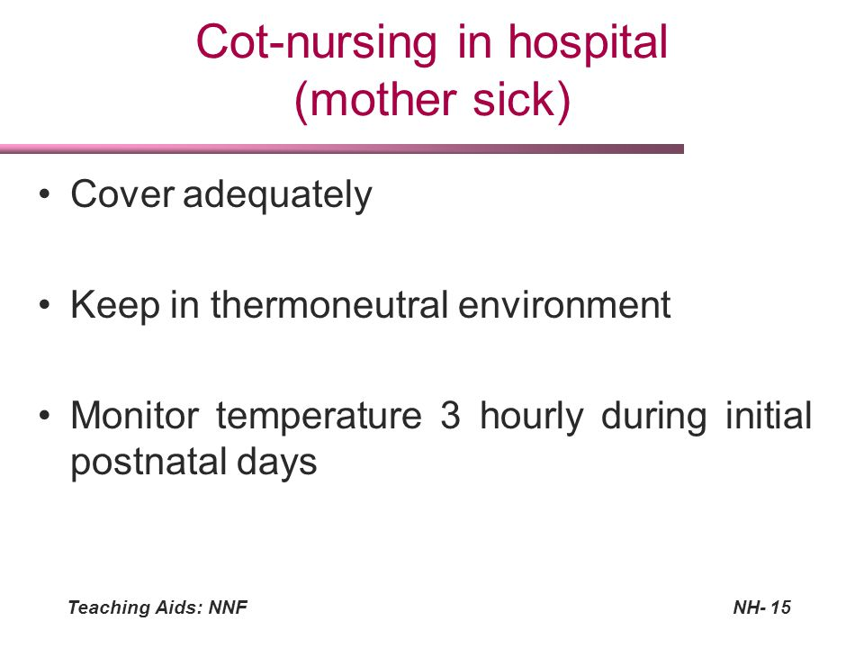 Teaching Aids: NNFNH-15 Cot-nursing in hospital (mother sick) Cover adequately Keep in thermoneutral environment Monitor temperature 3 hourly during i