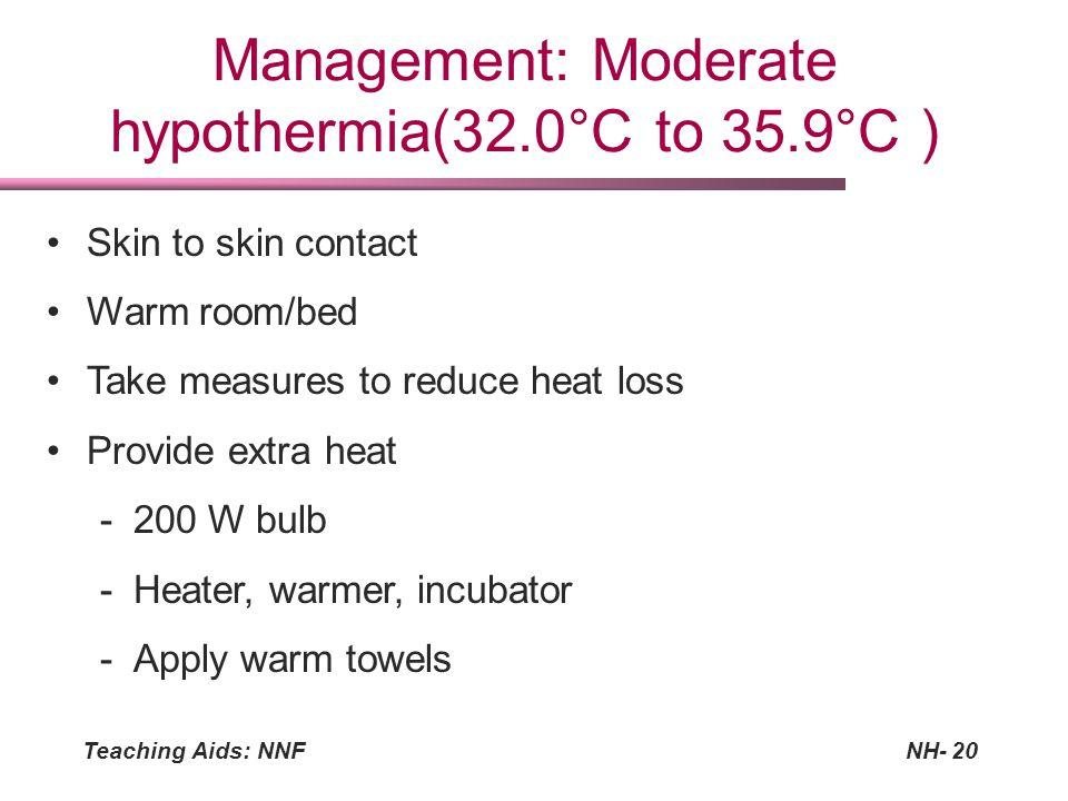 Teaching Aids: NNFNH-20 Management: Moderate hypothermia(32.0°C to 35.9°C ) Skin to skin contact Warm room/bed Take measures to reduce heat loss Provi