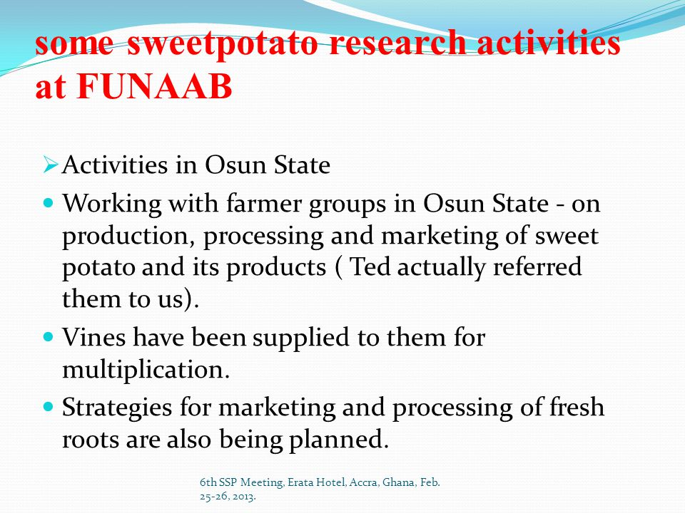 some sweetpotato research activities at FUNAAB  Activities in Osun State Working with farmer groups in Osun State - on production, processing and marketing of sweet potato and its products ( Ted actually referred them to us).