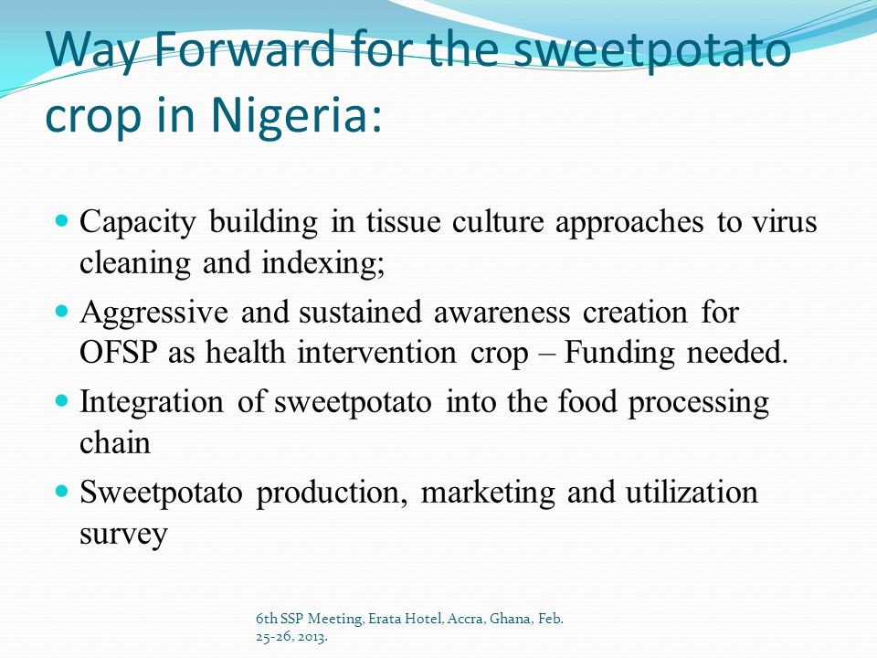 Way Forward for the sweetpotato crop in Nigeria: Capacity building in tissue culture approaches to virus cleaning and indexing; Aggressive and sustained awareness creation for OFSP as health intervention crop – Funding needed.