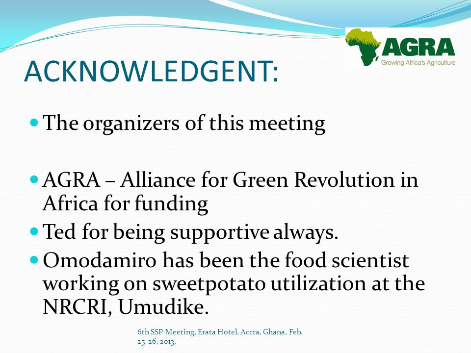 ACKNOWLEDGENT: The organizers of this meeting AGRA – Alliance for Green Revolution in Africa for funding Ted for being supportive always.
