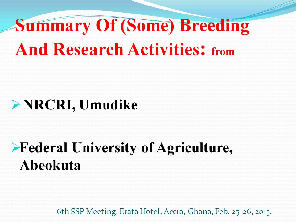 Summary Of (Some) Breeding And Research Activities : from  NRCRI, Umudike  Federal University of Agriculture, Abeokuta 6th SSP Meeting, Erata Hotel, Accra, Ghana, Feb.