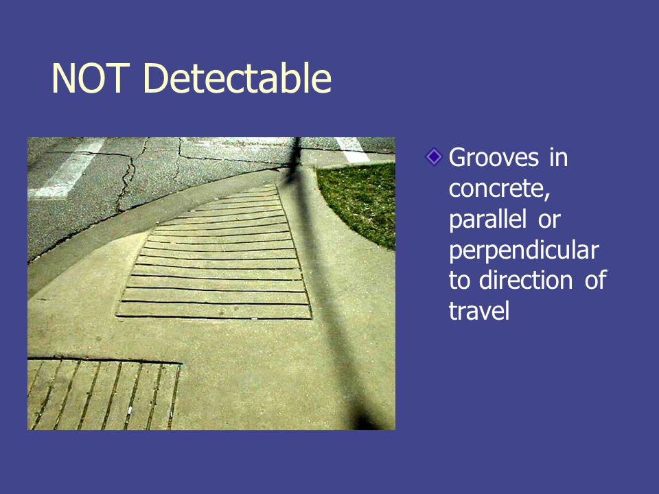 NOT Detectable Grooves in concrete, parallel or perpendicular to direction of travel
