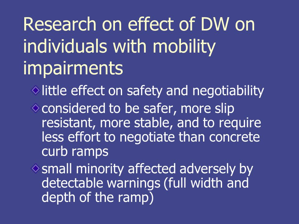 Research on effect of DW on individuals with mobility impairments little effect on safety and negotiability considered to be safer, more slip resistant, more stable, and to require less effort to negotiate than concrete curb ramps small minority affected adversely by detectable warnings (full width and depth of the ramp)
