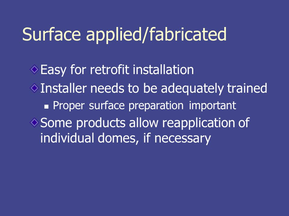 Surface applied/fabricated Easy for retrofit installation Installer needs to be adequately trained Proper surface preparation important Some products allow reapplication of individual domes, if necessary