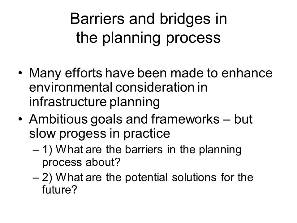 Barriers and bridges in the planning process Many efforts have been made to enhance environmental consideration in infrastructure planning Ambitious goals and frameworks – but slow progess in practice –1) What are the barriers in the planning process about.