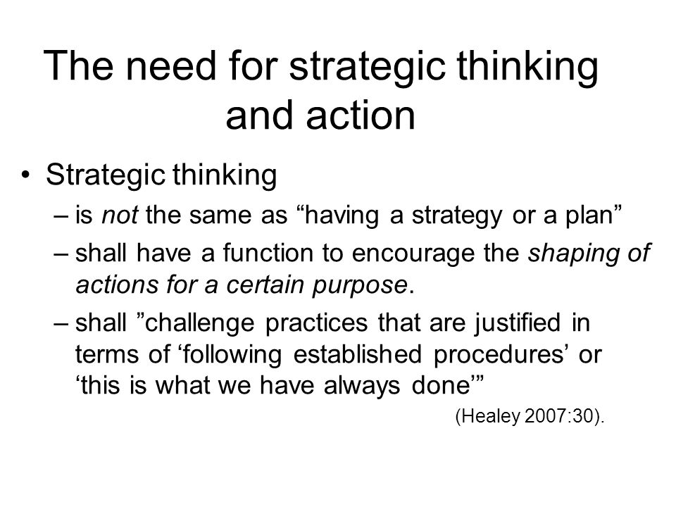 The need for strategic thinking and action Strategic thinking –is not the same as having a strategy or a plan –shall have a function to encourage the shaping of actions for a certain purpose.