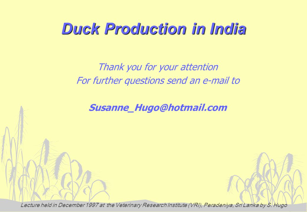 Lecture held in December 1997 at the Veterinary Research Institute (VRI), Peradeniya, Sri Lanka by S. Hugo Duck Production in India Thank you for your