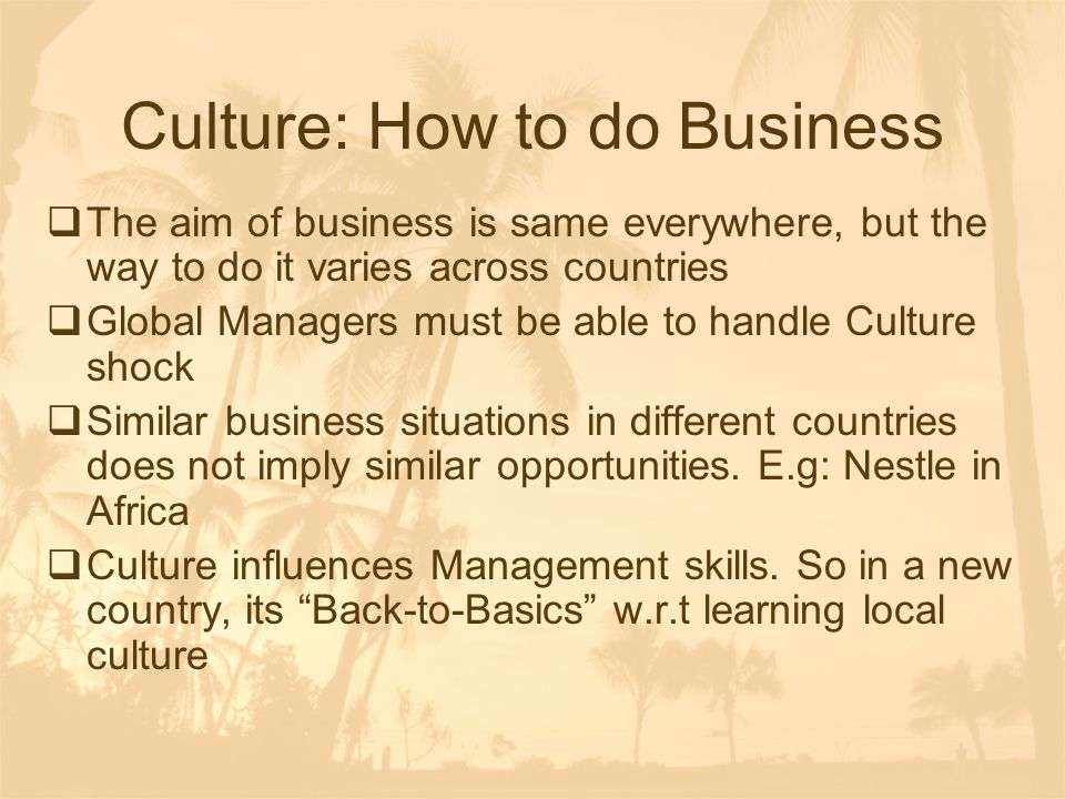 Culture: How to do Business  The aim of business is same everywhere, but the way to do it varies across countries  Global Managers must be able to h