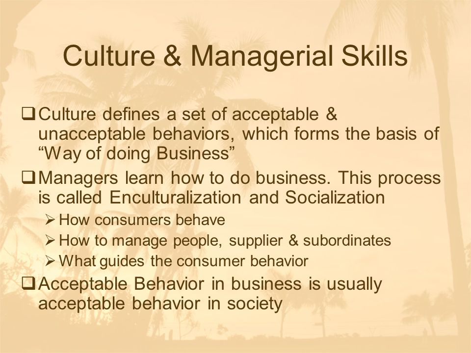 "Culture & Managerial Skills  Culture defines a set of acceptable & unacceptable behaviors, which forms the basis of ""Way of doing Business""  Manager"