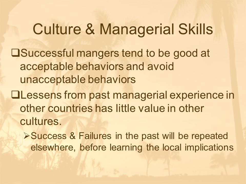 Culture & Managerial Skills  Successful mangers tend to be good at acceptable behaviors and avoid unacceptable behaviors  Lessens from past manageri
