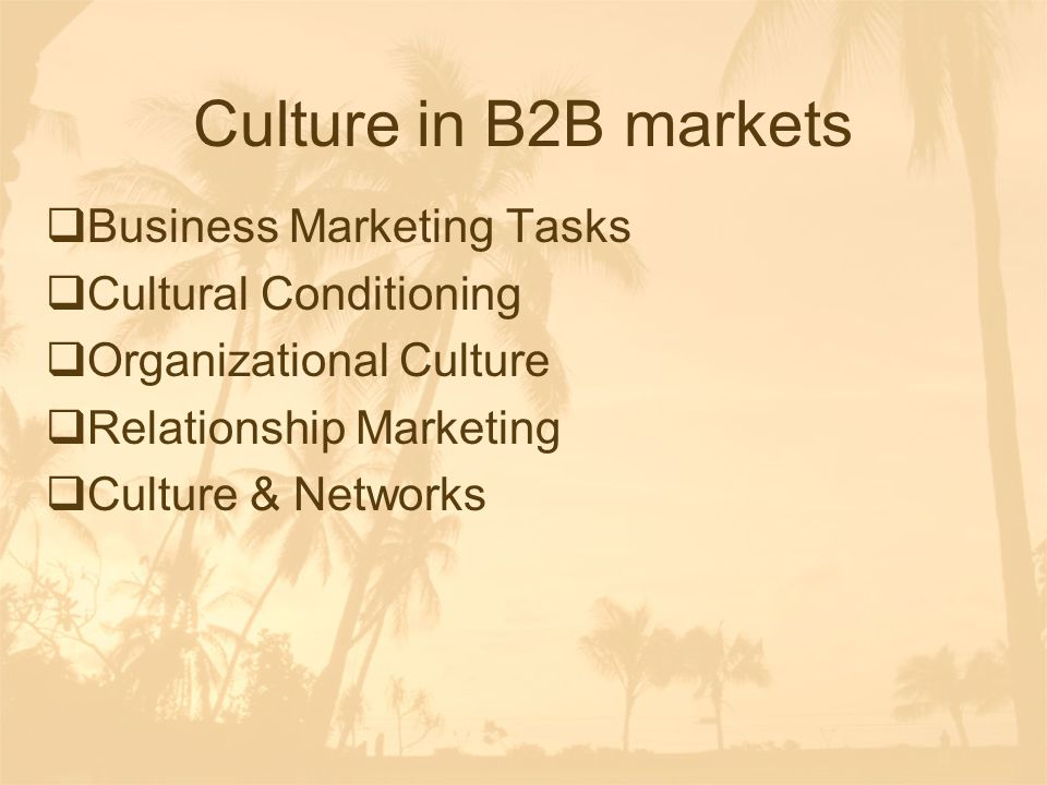 Culture in B2B markets  Business Marketing Tasks  Cultural Conditioning  Organizational Culture  Relationship Marketing  Culture & Networks