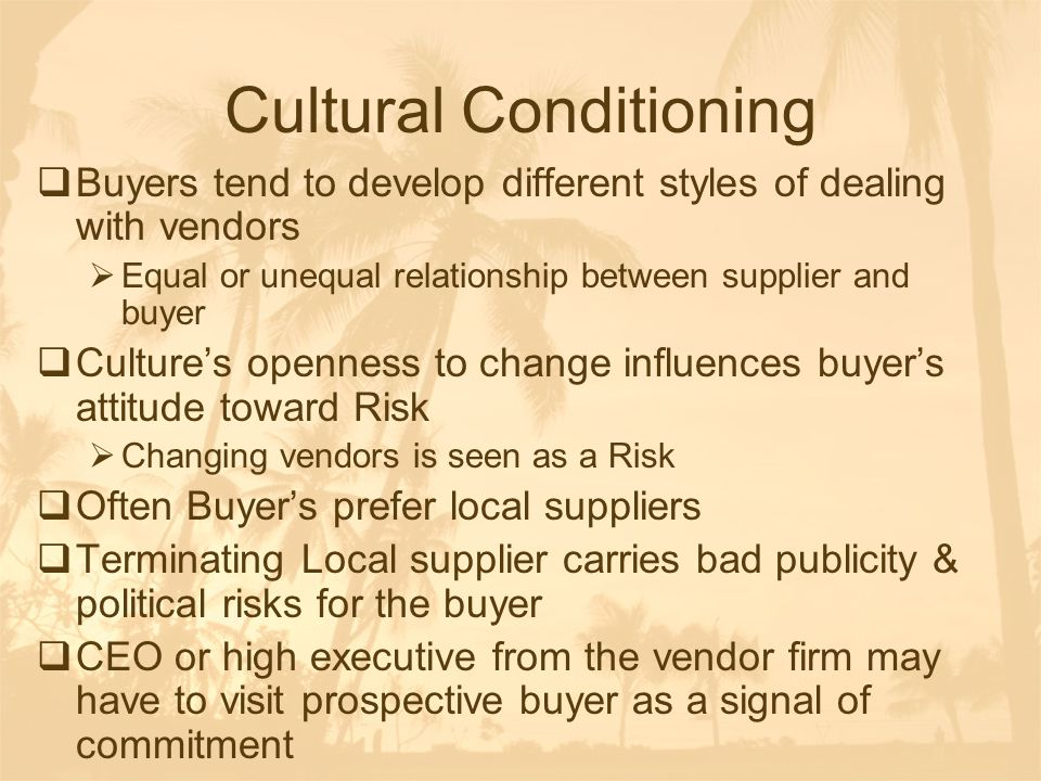 Cultural Conditioning  Buyers tend to develop different styles of dealing with vendors  Equal or unequal relationship between supplier and buyer  C