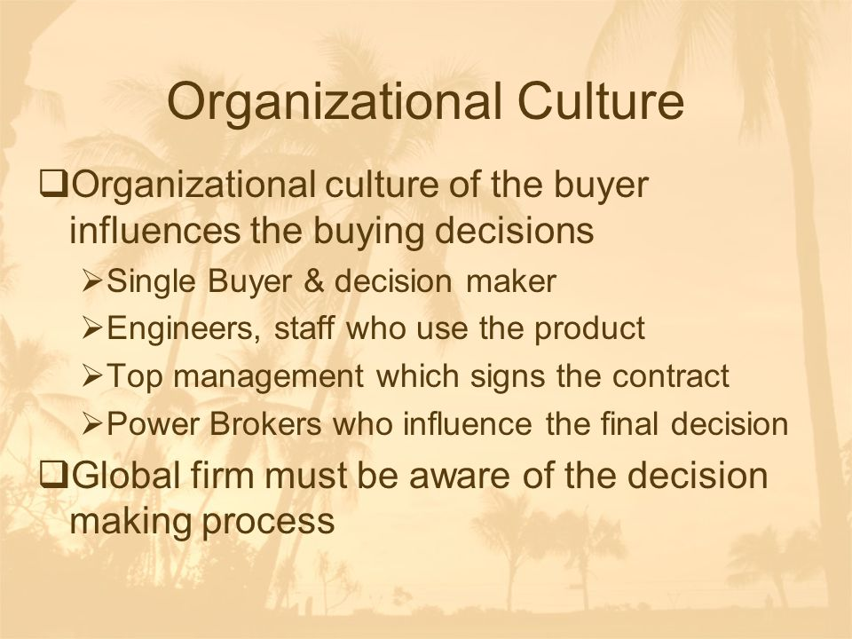 Organizational Culture  Organizational culture of the buyer influences the buying decisions  Single Buyer & decision maker  Engineers, staff who us